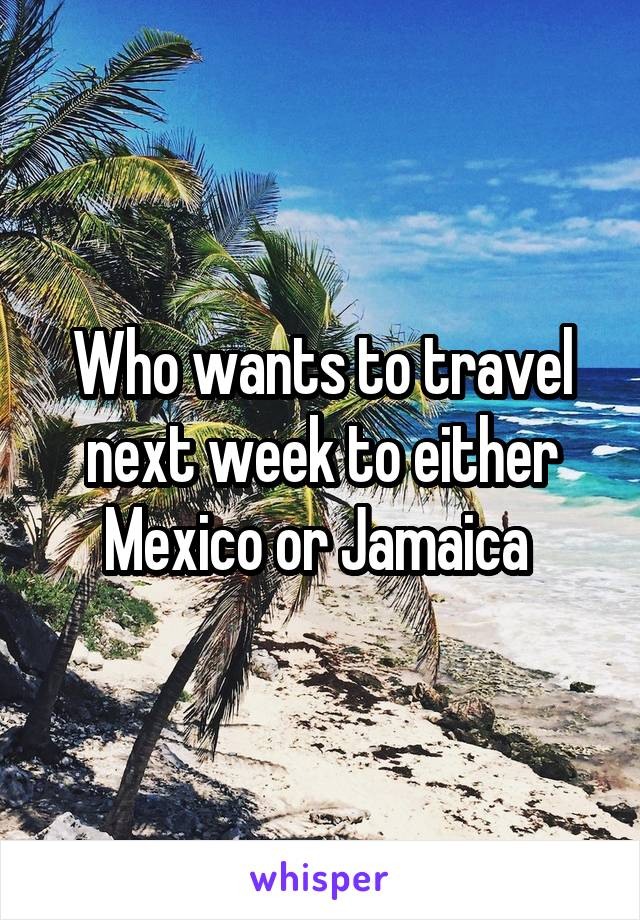Who wants to travel next week to either Mexico or Jamaica