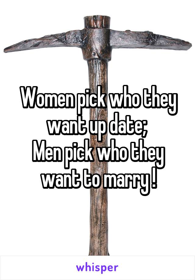 Women pick who they want up date;  Men pick who they want to marry !