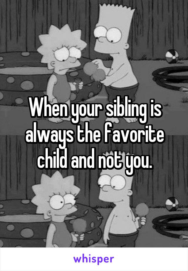 When your sibling is always the favorite child and not you.