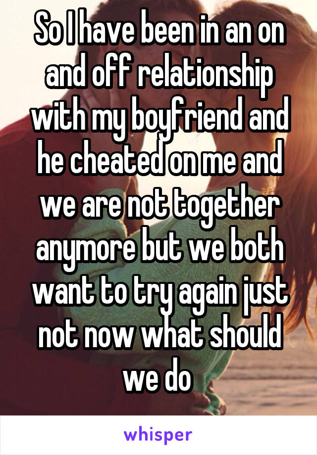 So I have been in an on and off relationship with my boyfriend and he cheated on me and we are not together anymore but we both want to try again just not now what should we do