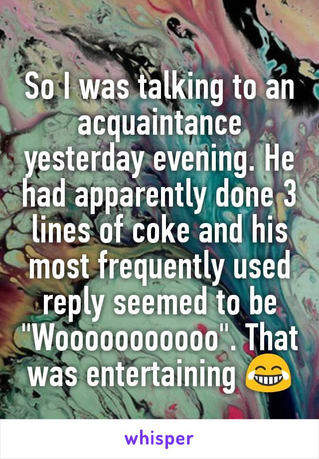 """So I was talking to an acquaintance yesterday evening. He had apparently done 3 lines of coke and his most frequently used reply seemed to be """"Wooooooooooo"""". That was entertaining 😂"""