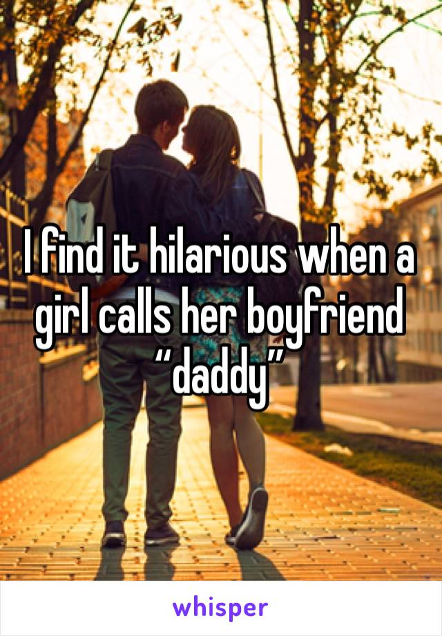 "I find it hilarious when a girl calls her boyfriend ""daddy"""