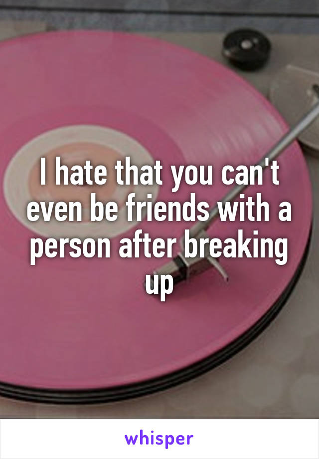 I hate that you can't even be friends with a person after breaking up