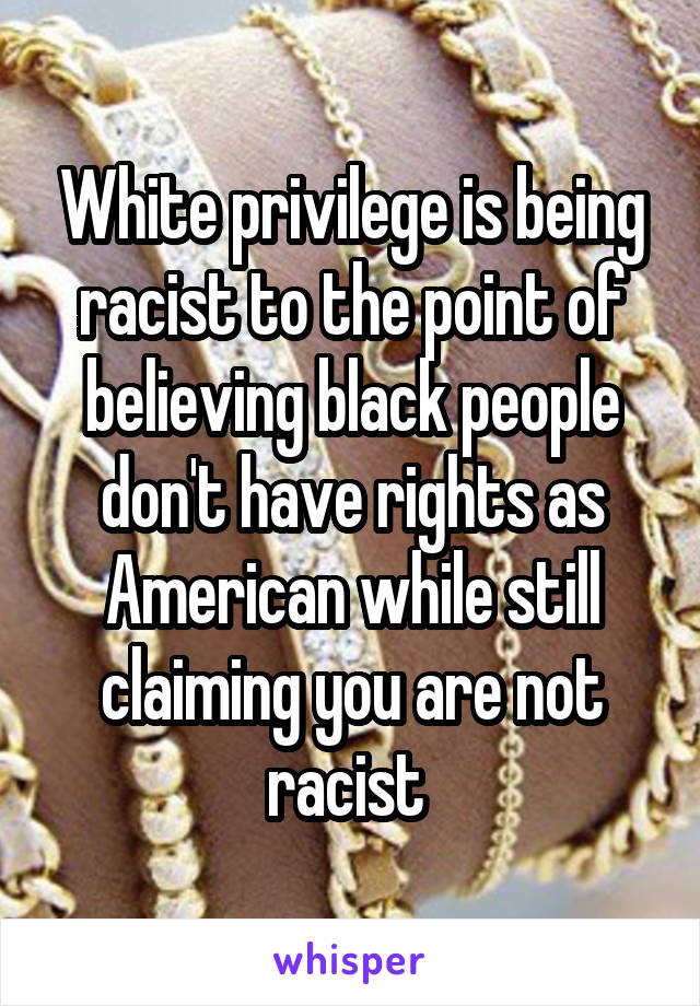 White privilege is being racist to the point of believing black people don't have rights as American while still claiming you are not racist
