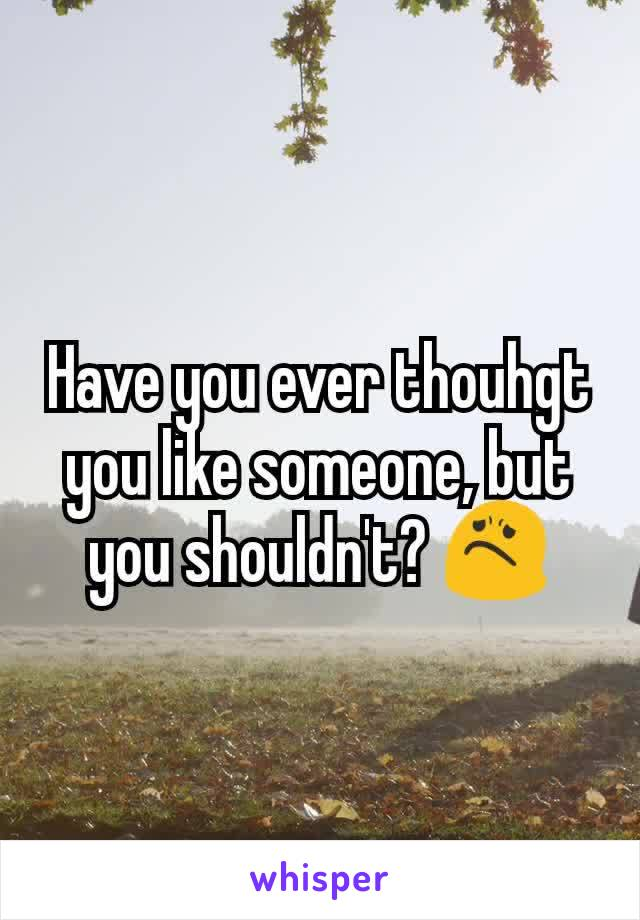 Have you ever thouhgt you like someone, but you shouldn't? 😟