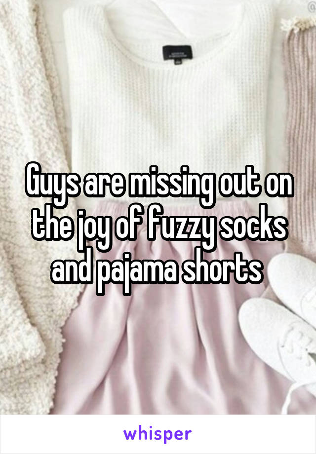 Guys are missing out on the joy of fuzzy socks and pajama shorts
