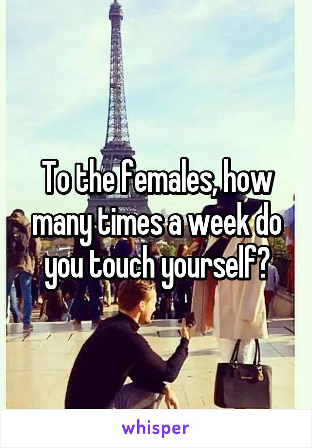 To the females, how many times a week do you touch yourself?