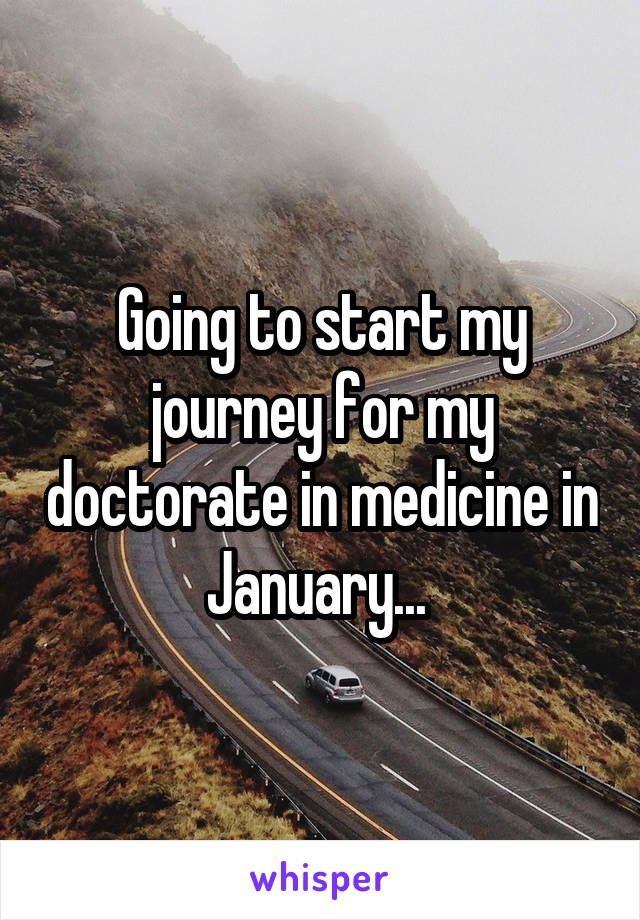 Going to start my journey for my doctorate in medicine in January...