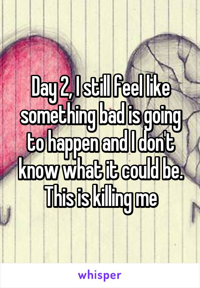 Day 2, I still feel like something bad is going to happen and I don't know what it could be. This is killing me