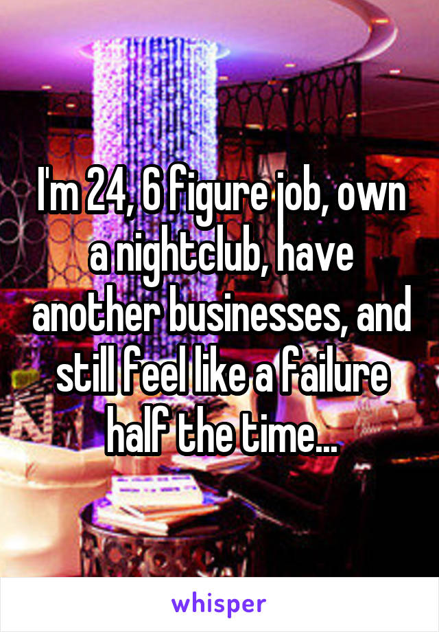 I'm 24, 6 figure job, own a nightclub, have another businesses, and still feel like a failure half the time...