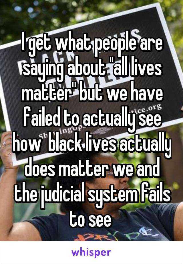 """I get what people are saying about """"all lives matter"""" but we have failed to actually see how  black lives actually does matter we and the judicial system fails to see"""