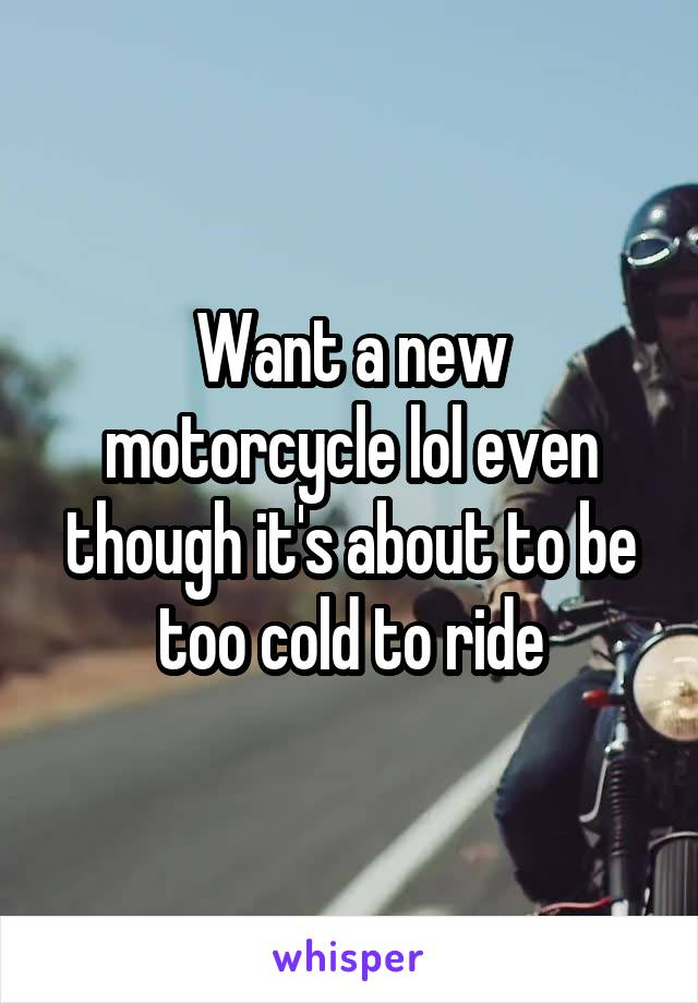 Want a new motorcycle lol even though it's about to be too cold to ride
