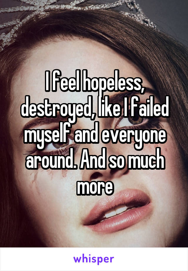 I feel hopeless, destroyed, like I failed myself and everyone around. And so much more