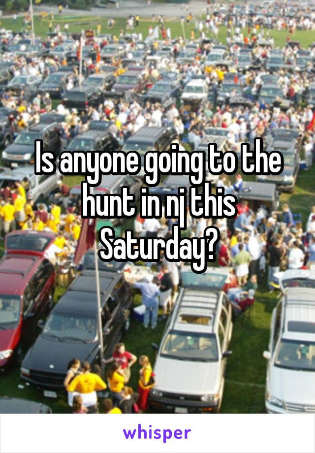 Is anyone going to the hunt in nj this Saturday?