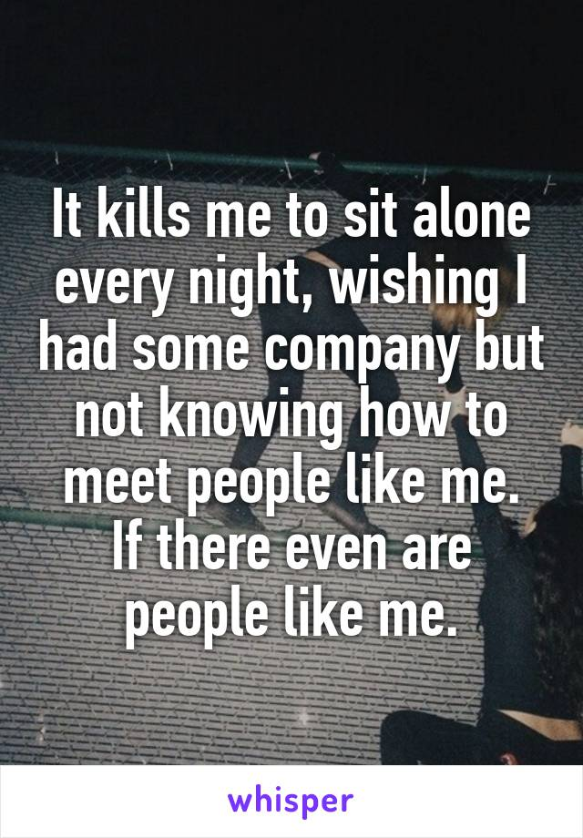 It kills me to sit alone every night, wishing I had some company but not knowing how to meet people like me. If there even are people like me.