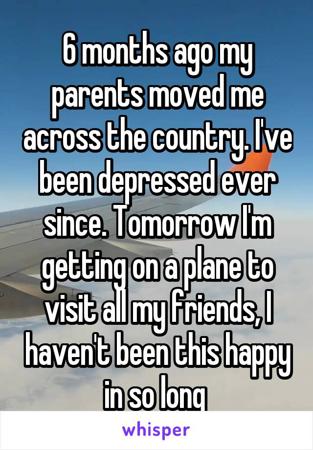 6 months ago my parents moved me across the country. I've been depressed ever since. Tomorrow I'm getting on a plane to visit all my friends, I haven't been this happy in so long