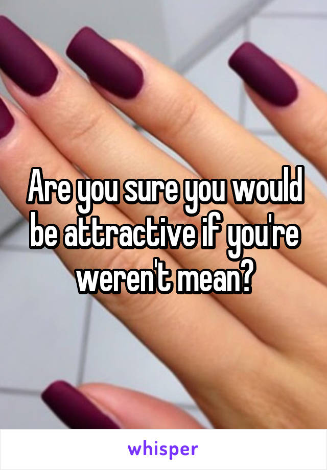 Are you sure you would be attractive if you're weren't mean?