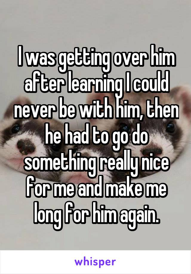 I was getting over him after learning I could never be with him, then he had to go do something really nice for me and make me long for him again.