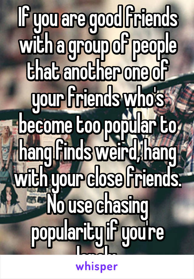 If you are good friends with a group of people that another one of your friends who's become too popular to hang finds weird, hang with your close friends. No use chasing popularity if you're lonely.