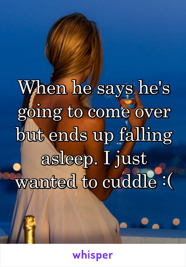When he says he's going to come over but ends up falling asleep. I just wanted to cuddle :(