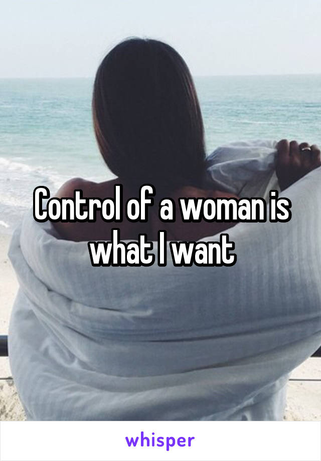 Control of a woman is what I want