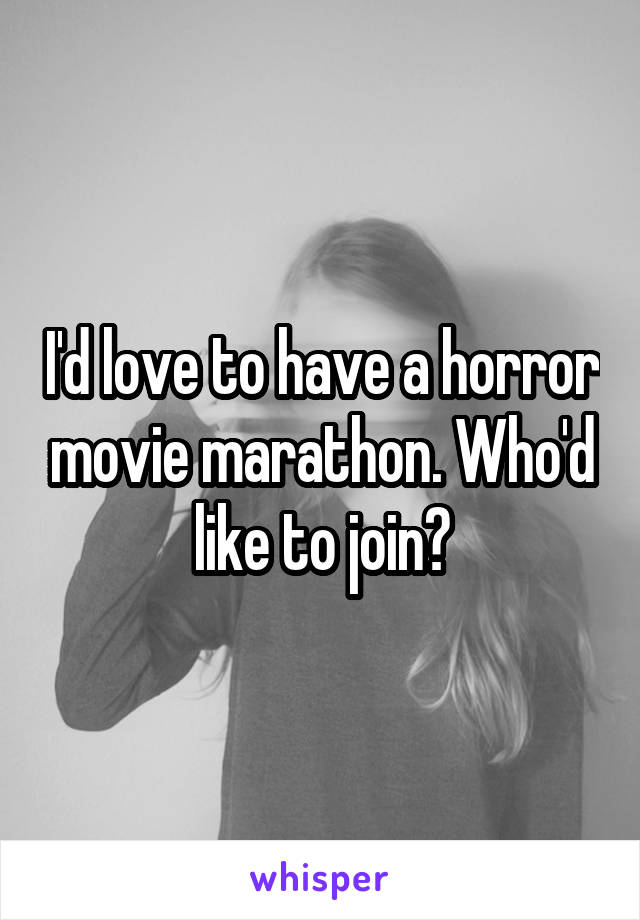 I'd love to have a horror movie marathon. Who'd like to join?
