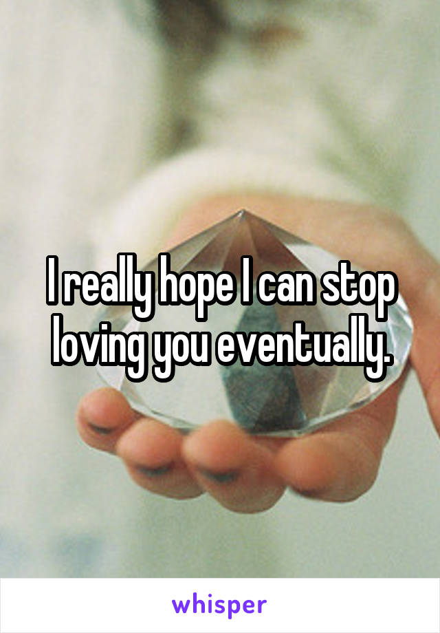 I really hope I can stop loving you eventually.