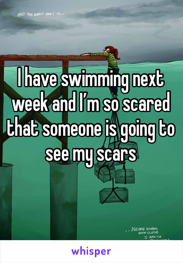 I have swimming next week and I'm so scared that someone is going to see my scars