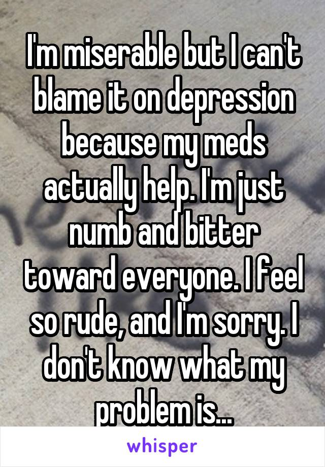 I'm miserable but I can't blame it on depression because my meds actually help. I'm just numb and bitter toward everyone. I feel so rude, and I'm sorry. I don't know what my problem is...