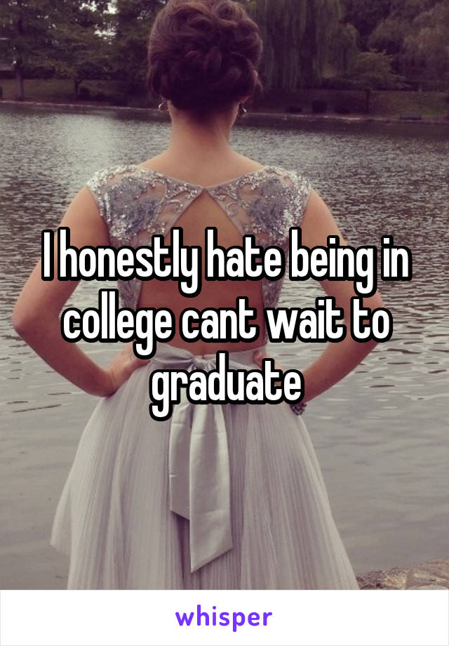 I honestly hate being in college cant wait to graduate