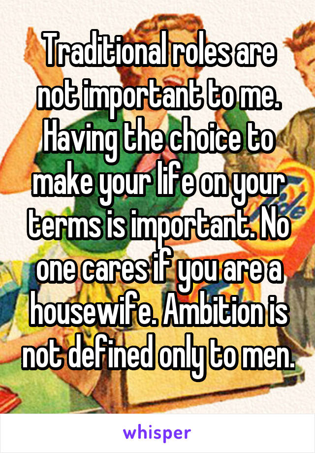 Traditional roles are not important to me. Having the choice to make your life on your terms is important. No one cares if you are a housewife. Ambition is not defined only to men.