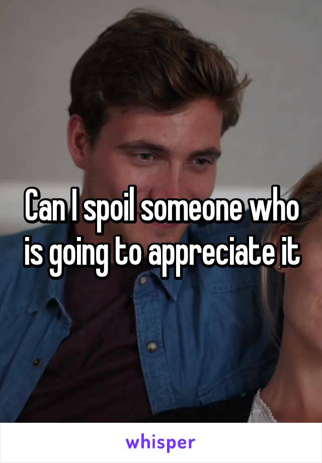 Can I spoil someone who is going to appreciate it