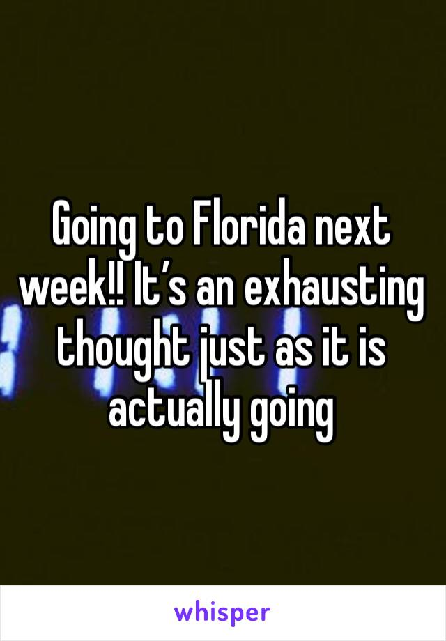 Going to Florida next week!! It's an exhausting thought just as it is actually going