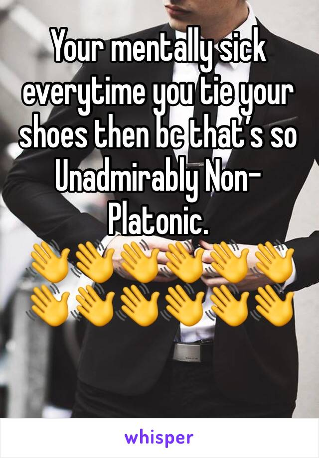 Your mentally sick everytime you tie your shoes then bc that's so Unadmirably Non-Platonic. 👋👋👋👋👋👋👋👋👋👋👋👋