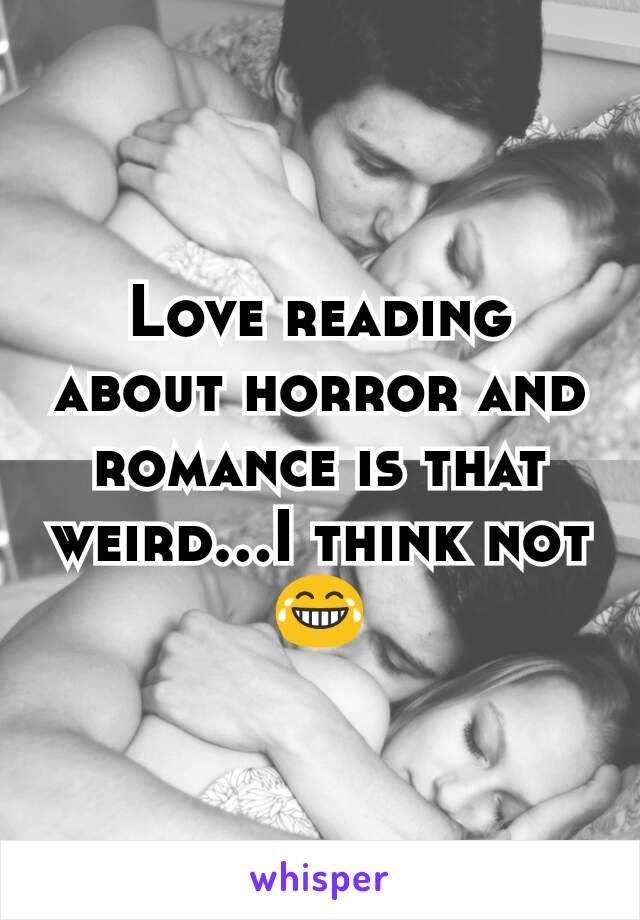 Love reading about horror and romance is that weird...I think not 😂