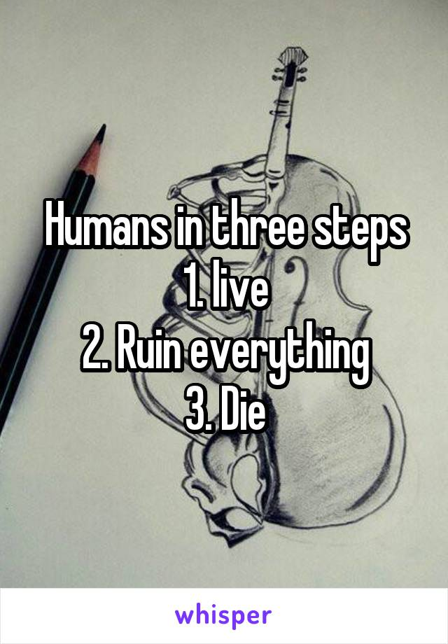 Humans in three steps 1. live 2. Ruin everything 3. Die