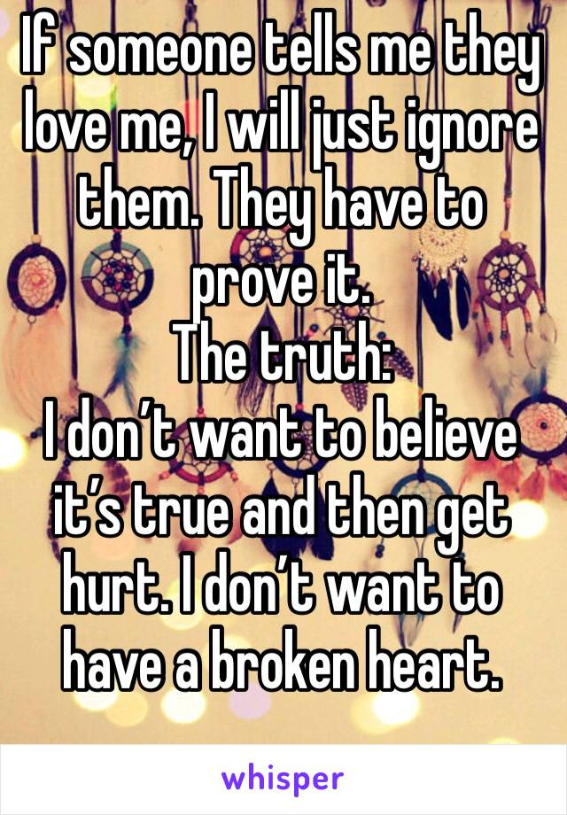 If someone tells me they love me, I will just ignore them. They have to prove it.  The truth: I don't want to believe it's true and then get hurt. I don't want to have a broken heart.
