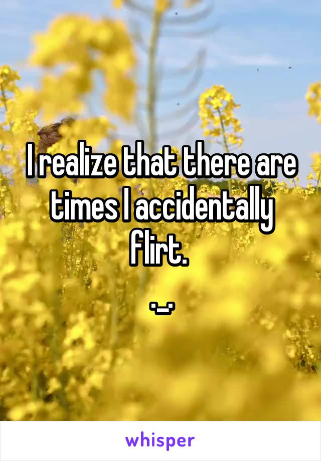 I realize that there are times I accidentally flirt.  ._.