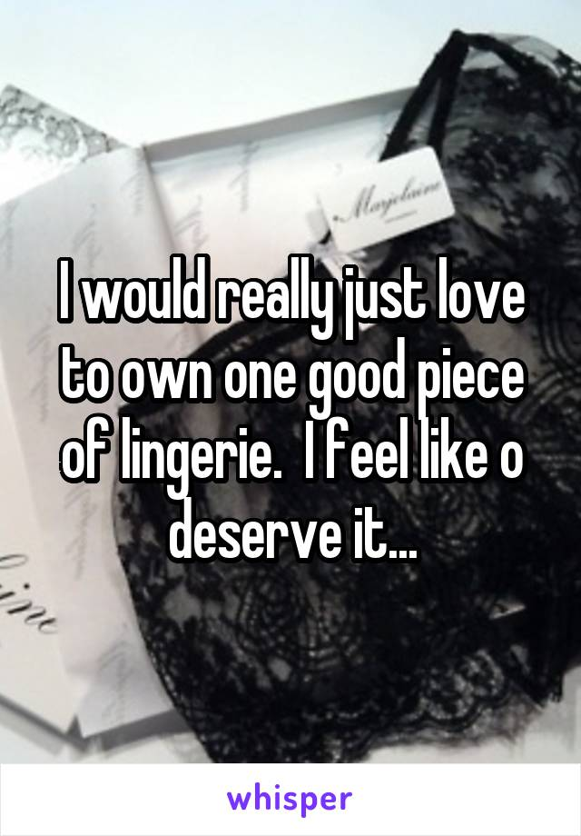I would really just love to own one good piece of lingerie.  I feel like o deserve it...
