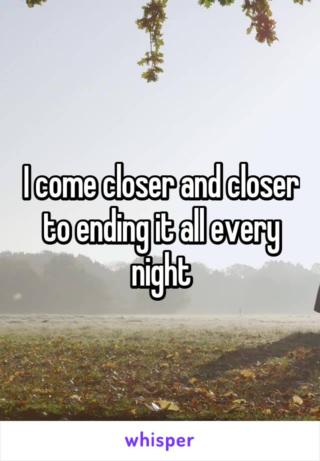 I come closer and closer to ending it all every night
