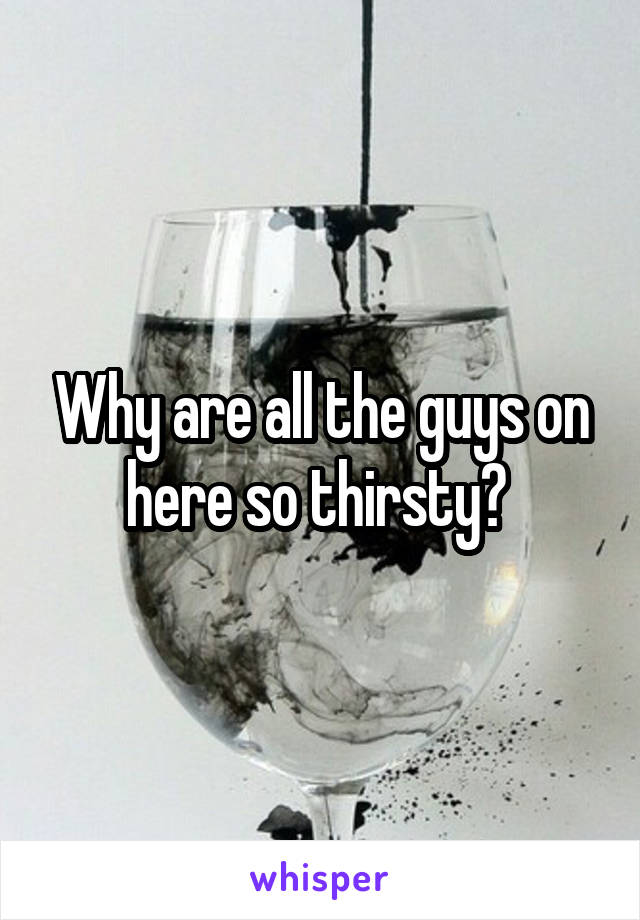 Why are all the guys on here so thirsty?