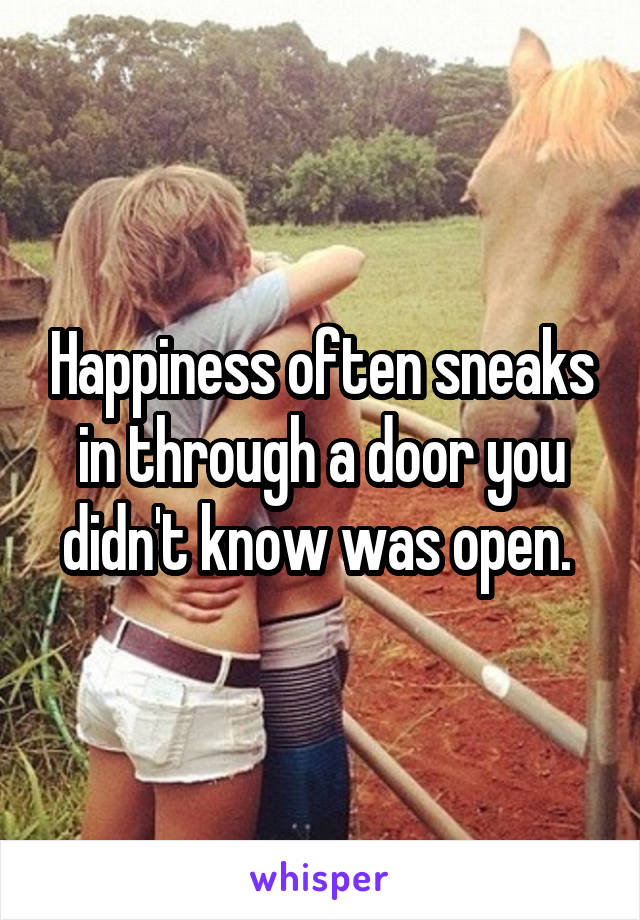 Happiness often sneaks in through a door you didn't know was open.