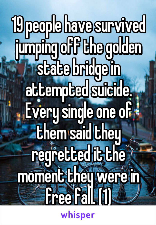 19 people have survived jumping off the golden state bridge in attempted suicide. Every single one of them said they regretted it the moment they were in free fall. (1)