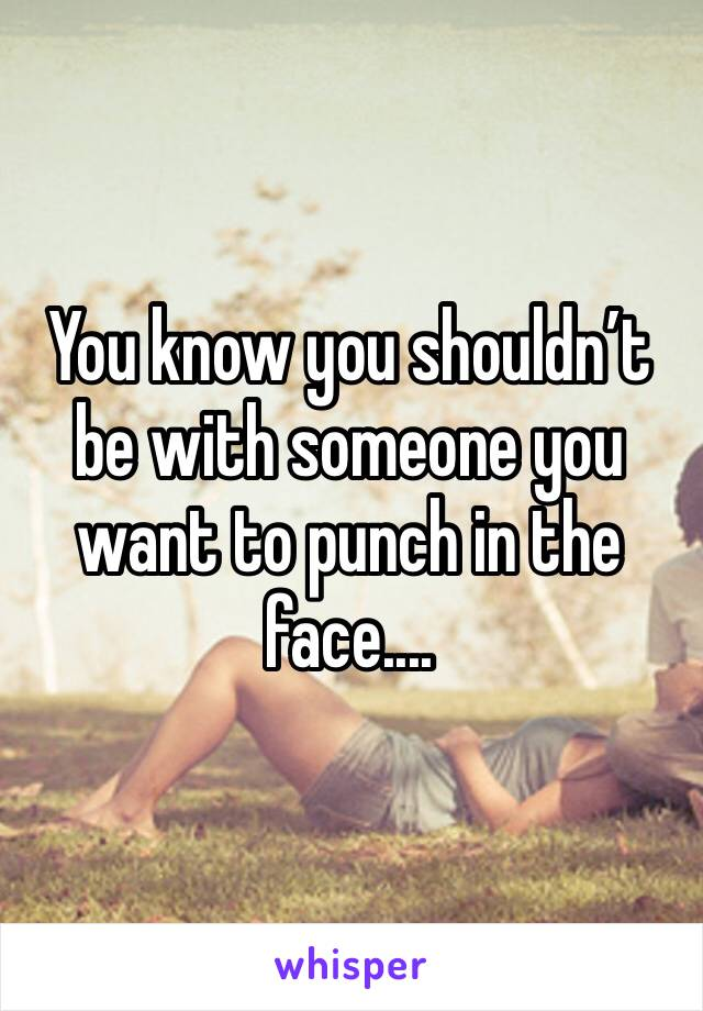You know you shouldn't be with someone you want to punch in the face....