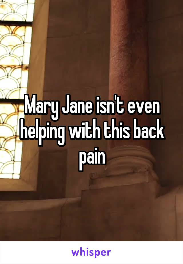 Mary Jane isn't even helping with this back pain