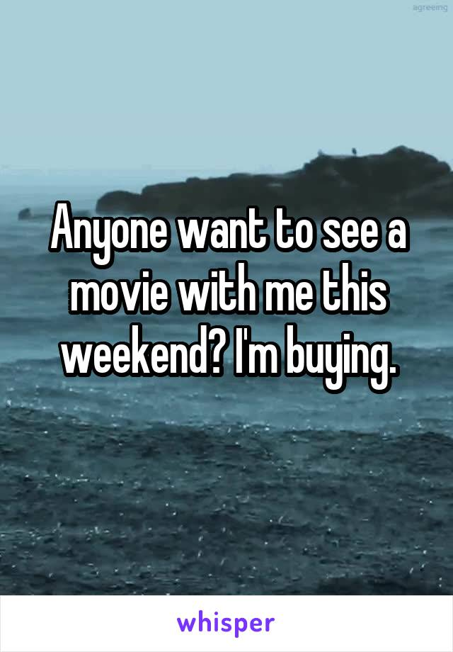 Anyone want to see a movie with me this weekend? I'm buying.