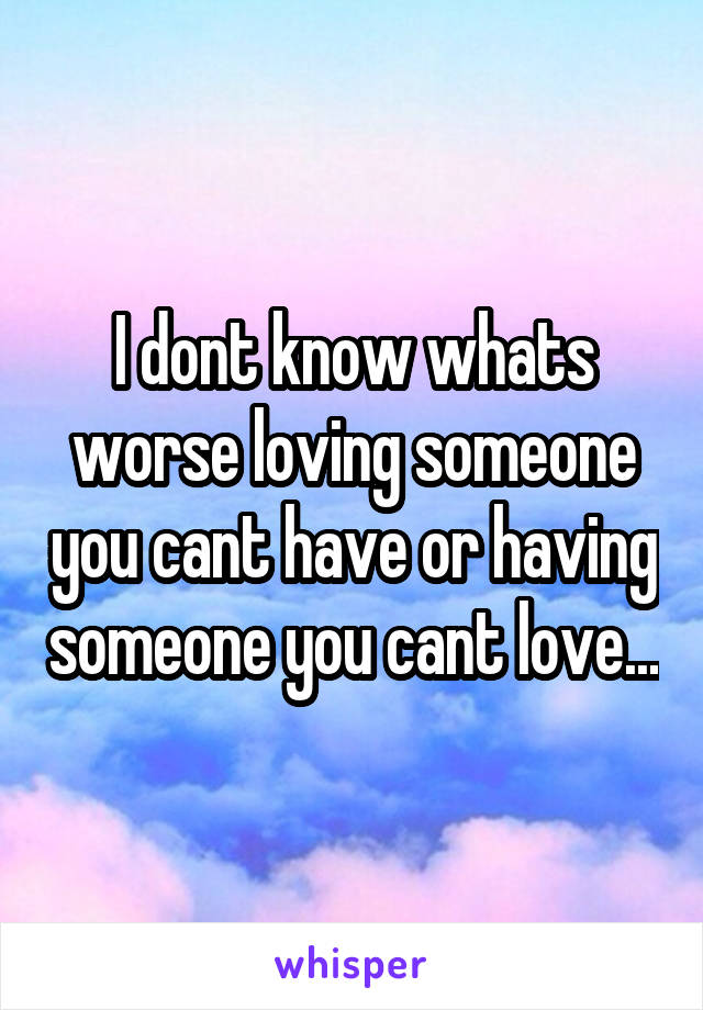 I dont know whats worse loving someone you cant have or having someone you cant love...