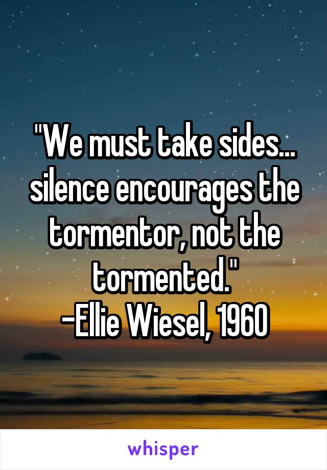 """We must take sides... silence encourages the tormentor, not the tormented."" -Ellie Wiesel, 1960"