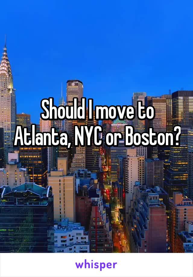 Should I move to Atlanta, NYC or Boston?