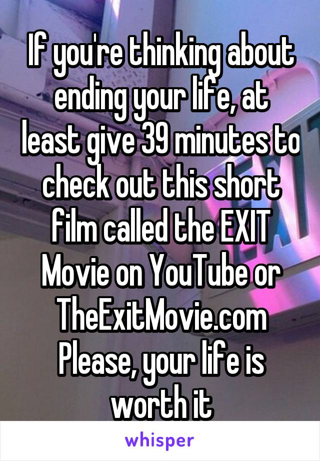 If you're thinking about ending your life, at least give 39 minutes to check out this short film called the EXIT Movie on YouTube or TheExitMovie.com Please, your life is worth it